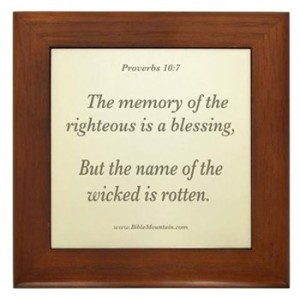 Proverbs 10:7 The memory of the righteous is a blessing, But the name of the wicked is rotten.
